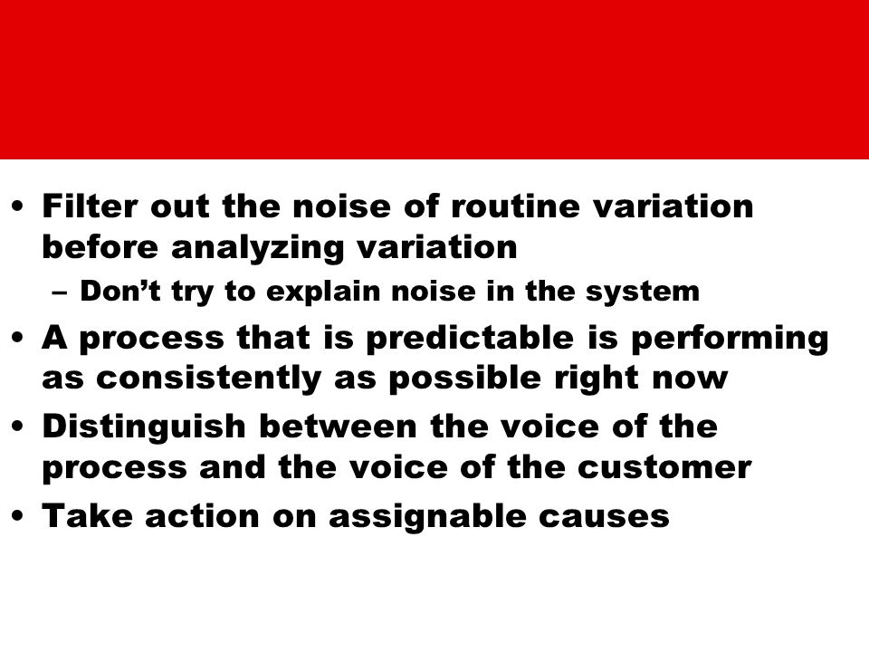 Filter out the noise of routine variation before analyzing variation –Don't try to explain noise in the system A process that is predictable is perfor