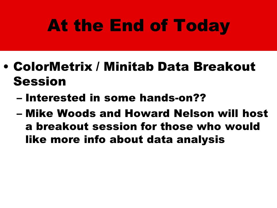 At the End of Today ColorMetrix / Minitab Data Breakout Session –Interested in some hands-on .