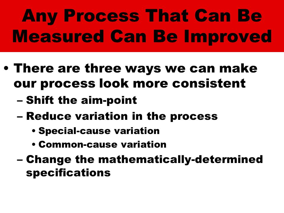 Any Process That Can Be Measured Can Be Improved There are three ways we can make our process look more consistent –Shift the aim-point –Reduce variation in the process Special-cause variation Common-cause variation –Change the mathematically-determined specifications