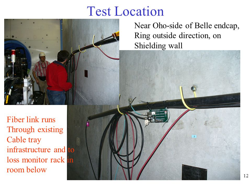 12 Test Location Near Oho-side of Belle endcap, Ring outside direction, on Shielding wall Fiber link runs Through existing Cable tray infrastructure and to loss monitor rack in room below