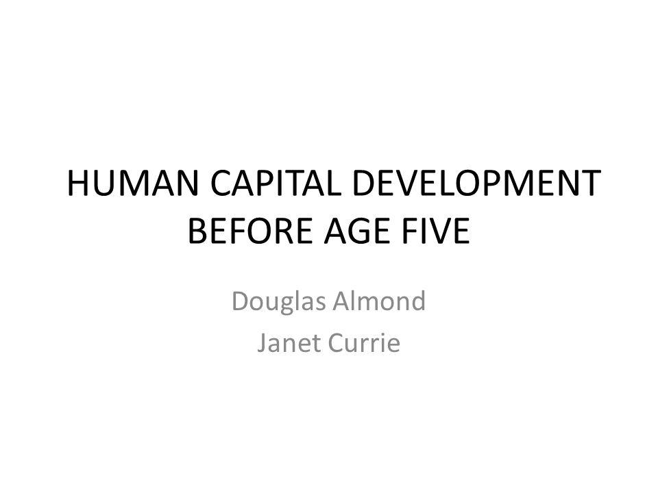 HUMAN CAPITAL DEVELOPMENT BEFORE AGE FIVE Douglas Almond Janet Currie