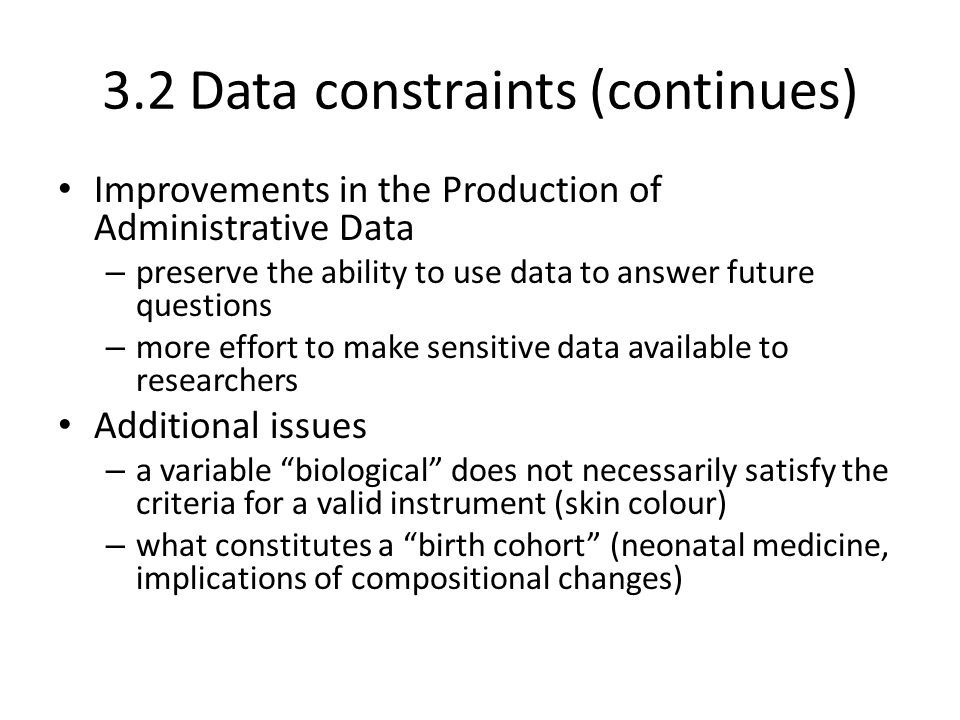 3.2 Data constraints (continues) Improvements in the Production of Administrative Data – preserve the ability to use data to answer future questions –