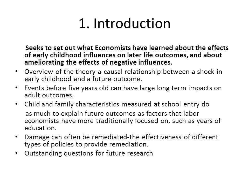 1. Introduction Seeks to set out what Economists have learned about the effects of early childhood influences on later life outcomes, and about amelio