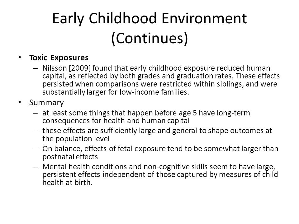 Early Childhood Environment (Continues) Toxic Exposures – Nilsson [2009] found that early childhood exposure reduced human capital, as reflected by bo