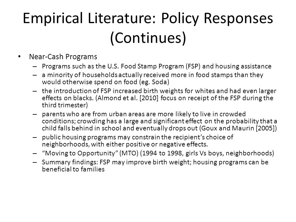 Empirical Literature: Policy Responses (Continues) Near-Cash Programs – Programs such as the U.S. Food Stamp Program (FSP) and housing assistance – a