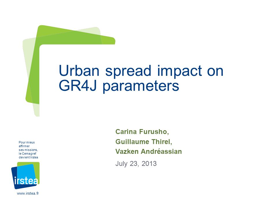 www.irstea.fr Pour mieux affirmer ses missions, le Cemagref devient Irstea Carina Furusho, Guillaume Thirel, Vazken Andréassian July 23, 2013 Urban spread impact on GR4J parameters