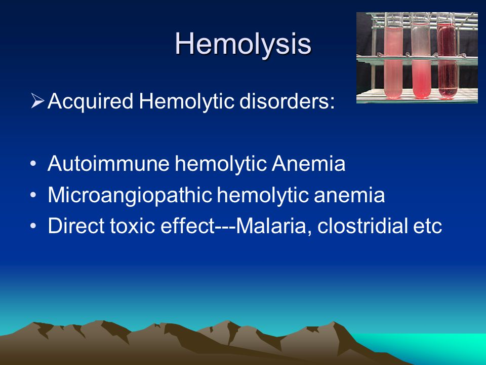 Hemolysis  Acquired Hemolytic disorders: Autoimmune hemolytic Anemia Microangiopathic hemolytic anemia Direct toxic effect---Malaria, clostridial etc