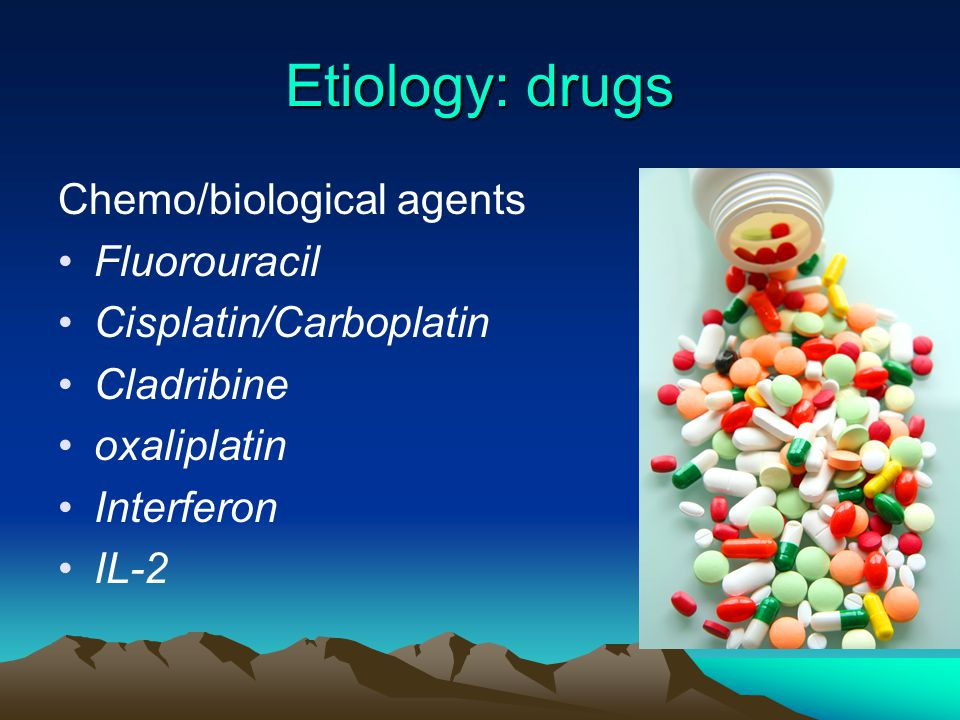 Etiology: drugs Chemo/biological agents Fluorouracil Cisplatin/Carboplatin Cladribine oxaliplatin Interferon IL-2
