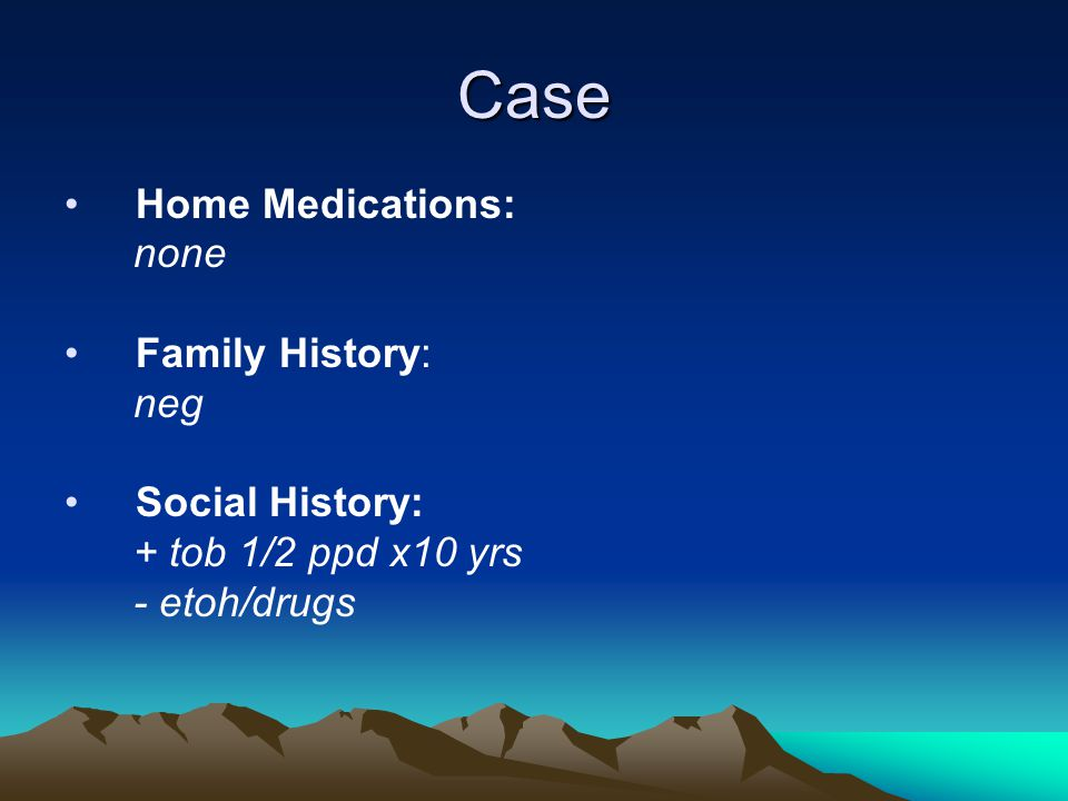 Case Home Medications: none Family History: neg Social History: + tob 1/2 ppd x10 yrs - etoh/drugs