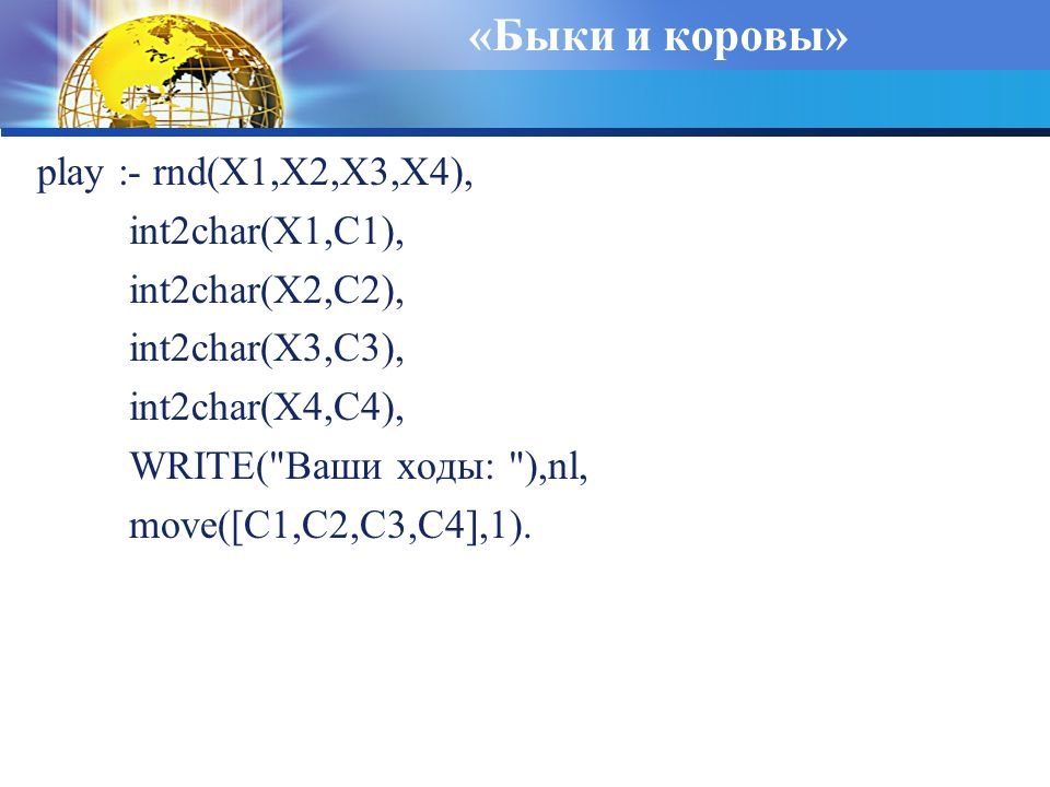 «Быки и коровы» play :- rnd(X1,X2,X3,X4), int2char(X1,C1), int2char(X2,C2), int2char(X3,C3), int2char(X4,C4), WRITE( Ваши ходы: ),nl, move([C1,C2,C3,C4],1).
