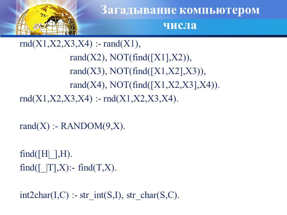 Загадывание компьютером числа rnd(X1,X2,X3,X4) :- rand(X1), rand(X2), NOT(find([X1],X2)), rand(X3), NOT(find([X1,X2],X3)), rand(X4), NOT(find([X1,X2,X3],X4)).