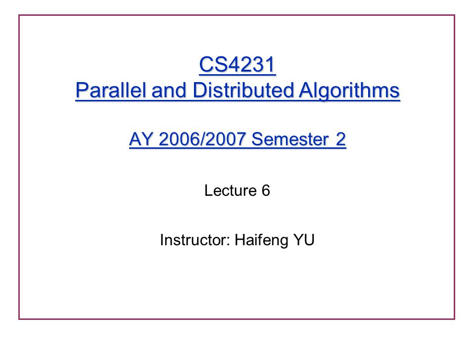 CS4231 Parallel and Distributed Algorithms AY 2006/2007 Semester 2 Lecture 6 Instructor: Haifeng YU