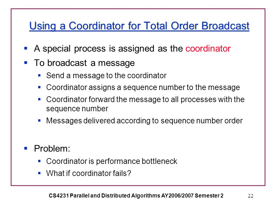 CS4231 Parallel and Distributed Algorithms AY2006/2007 Semester 222 Using a Coordinator for Total Order Broadcast  A special process is assigned as the coordinator  To broadcast a message  Send a message to the coordinator  Coordinator assigns a sequence number to the message  Coordinator forward the message to all processes with the sequence number  Messages delivered according to sequence number order  Problem:  Coordinator is performance bottleneck  What if coordinator fails