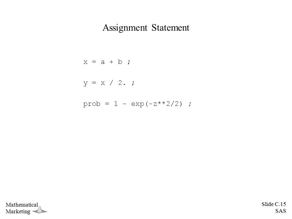 Slide C.15 SAS MathematicalMarketing Assignment Statement x = a + b ; y = x / 2.