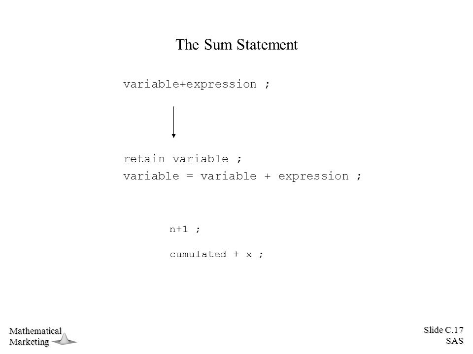 Slide C.17 SAS MathematicalMarketing The Sum Statement variable+expression ; retain variable ; variable = variable + expression ; n+1 ; cumulated + x ;
