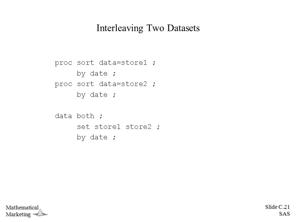 Slide C.21 SAS MathematicalMarketing Interleaving Two Datasets proc sort data=store1 ; by date ; proc sort data=store2 ; by date ; data both ; set store1 store2 ; by date ;