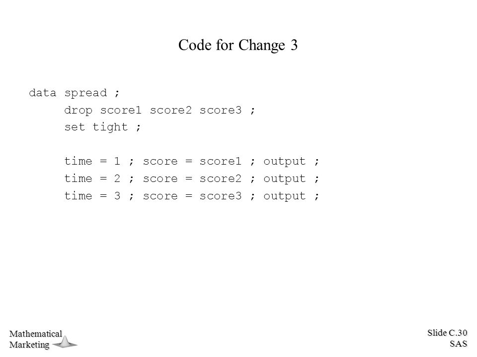 Slide C.30 SAS MathematicalMarketing Code for Change 3 data spread ; drop score1 score2 score3 ; set tight ; time = 1 ; score = score1 ; output ; time = 2 ; score = score2 ; output ; time = 3 ; score = score3 ; output ;