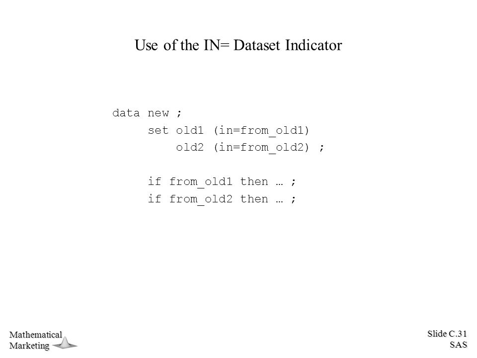 Slide C.31 SAS MathematicalMarketing Use of the IN= Dataset Indicator data new ; set old1 (in=from_old1) old2 (in=from_old2) ; if from_old1 then … ; if from_old2 then … ;