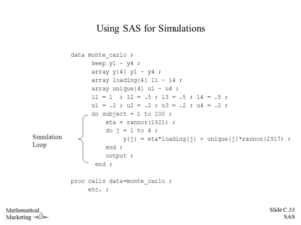 Slide C.33 SAS MathematicalMarketing Using SAS for Simulations data monte_carlo ; keep y1 - y4 ; array y{4} y1 - y4 ; array loading{4} l1 - l4 ; array unique{4} u1 - u4 ; l1 = 1 ; l2 =.5 ; l3 =.5 ; l4 =.5 ; u1 =.2 ; u2 =.2 ; u3 =.2 ; u4 =.2 ; do subject = 1 to 100 ; eta = rannor(1921) ; do j = 1 to 4 ; y{j} = eta*loading{j} + unique{j}*rannor(2917) ; end ; output ; end ; proc calis data=monte_carlo ; etc.