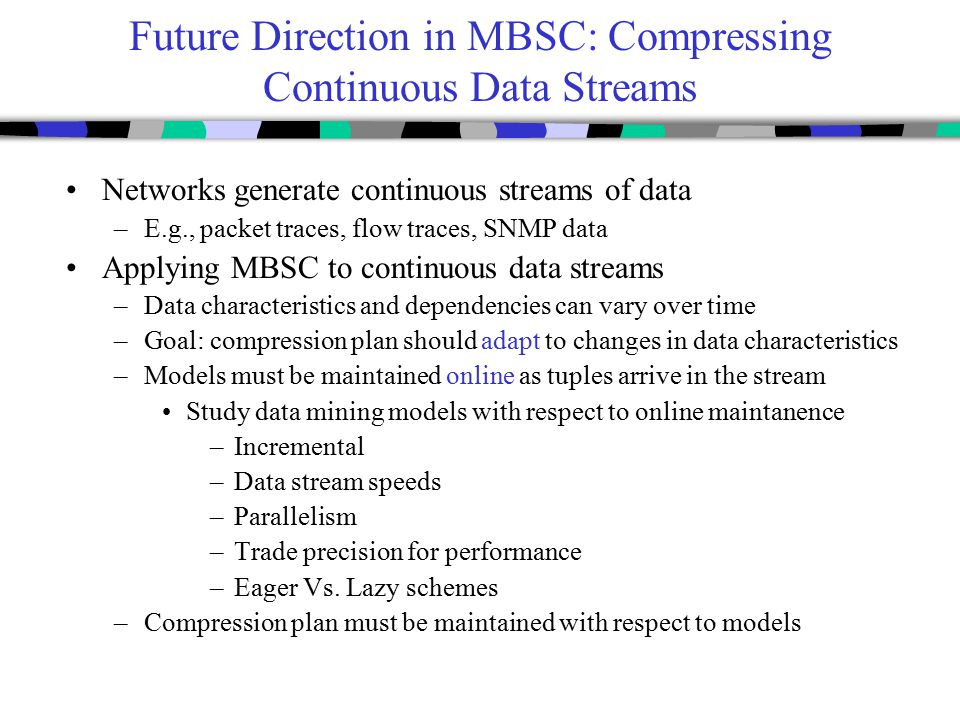 Future Direction in MBSC: Compressing Continuous Data Streams Networks generate continuous streams of data –E.g., packet traces, flow traces, SNMP data Applying MBSC to continuous data streams –Data characteristics and dependencies can vary over time –Goal: compression plan should adapt to changes in data characteristics –Models must be maintained online as tuples arrive in the stream Study data mining models with respect to online maintanence –Incremental –Data stream speeds –Parallelism –Trade precision for performance –Eager Vs.