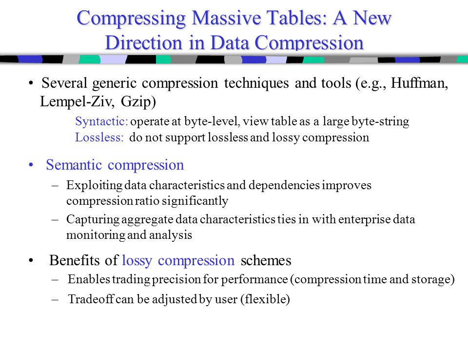 Compressing Massive Tables: A New Direction in Data Compression Semantic compression –Exploiting data characteristics and dependencies improves compression ratio significantly –Capturing aggregate data characteristics ties in with enterprise data monitoring and analysis Benefits of lossy compression schemes – Enables trading precision for performance (compression time and storage) – Tradeoff can be adjusted by user (flexible) Several generic compression techniques and tools (e.g., Huffman, Lempel-Ziv, Gzip) Syntactic: operate at byte-level, view table as a large byte-string Lossless: do not support lossless and lossy compression