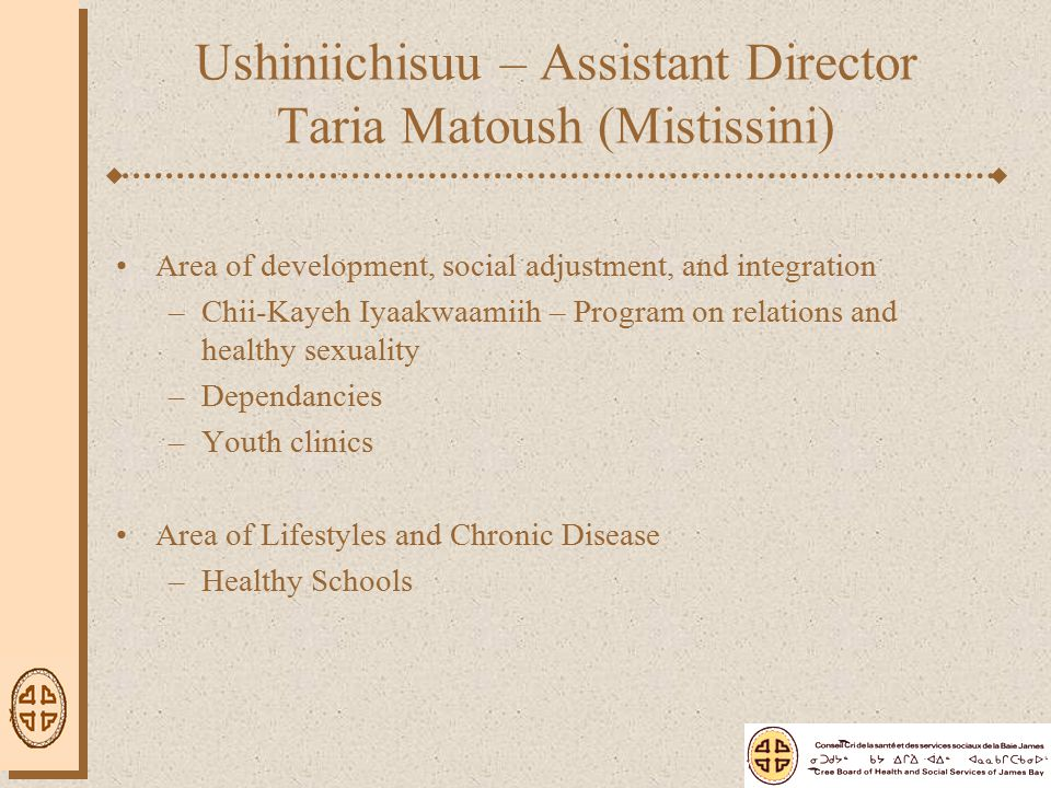 Ushiniichisuu – Assistant Director Taria Matoush (Mistissini) Area of development, social adjustment, and integration –Chii-Kayeh Iyaakwaamiih – Program on relations and healthy sexuality –Dependancies –Youth clinics Area of Lifestyles and Chronic Disease –Healthy Schools