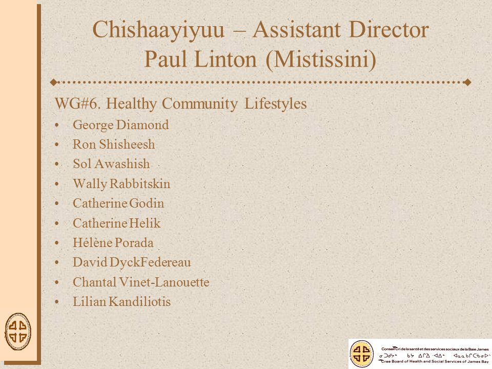 Chishaayiyuu – Assistant Director Paul Linton (Mistissini) WG#6. Healthy Community Lifestyles George Diamond Ron Shisheesh Sol Awashish Wally Rabbitsk