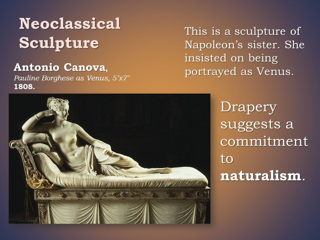 Antonio Canova Antonio Canova, Pauline Borghese as Venus, 5'x7' 1808. Drapery suggests a commitment to naturalism. Neoclassical Sculpture This is a sc