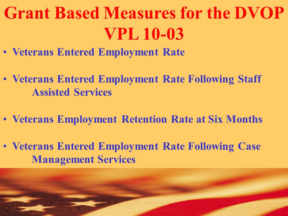 Grant Based Measures for the DVOP VPL 10-03 Veterans Entered Employment Rate Veterans Entered Employment Rate Following Staff Assisted Services Veterans Employment Retention Rate at Six Months Veterans Entered Employment Rate Following Case Management Services
