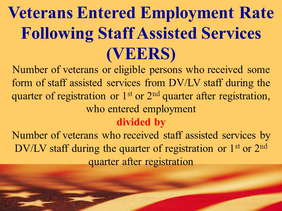 Veterans Entered Employment Rate Following Staff Assisted Services (VEERS) Number of veterans or eligible persons who received some form of staff assisted services from DV/LV staff during the quarter of registration or 1 st or 2 nd quarter after registration, who entered employment divided by Number of veterans who received staff assisted services by DV/LV staff during the quarter of registration or 1 st or 2 nd quarter after registration