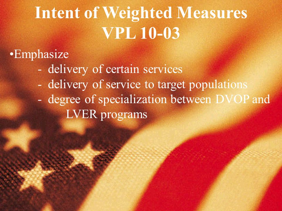 Intent of Weighted Measures VPL 10-03 Emphasize - delivery of certain services - delivery of service to target populations - degree of specialization between DVOP and LVER programs