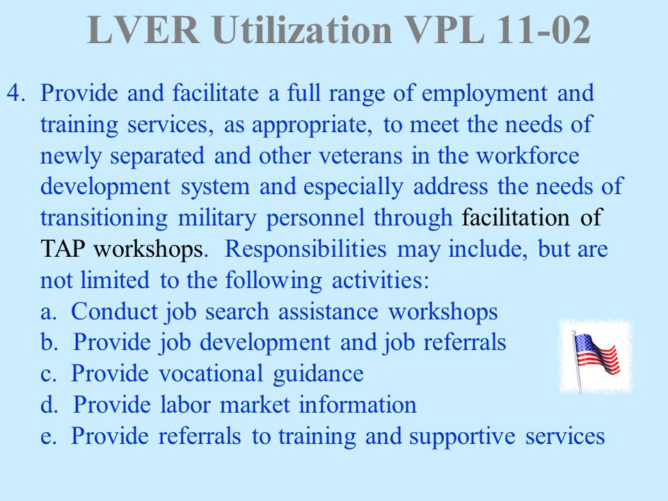 LVER Utilization VPL 11-02 4.Provide and facilitate a full range of employment and training services, as appropriate, to meet the needs of newly separated and other veterans in the workforce development system and especially address the needs of transitioning military personnel through facilitation of TAP workshops.