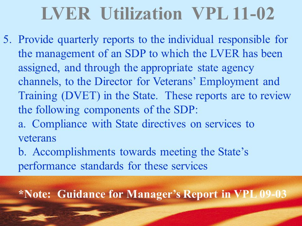 LVER Utilization VPL 11-02 5.Provide quarterly reports to the individual responsible for the management of an SDP to which the LVER has been assigned, and through the appropriate state agency channels, to the Director for Veterans' Employment and Training (DVET) in the State.