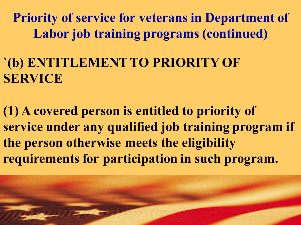 `(b) ENTITLEMENT TO PRIORITY OF SERVICE (1) A covered person is entitled to priority of service under any qualified job training program if the person otherwise meets the eligibility requirements for participation in such program.
