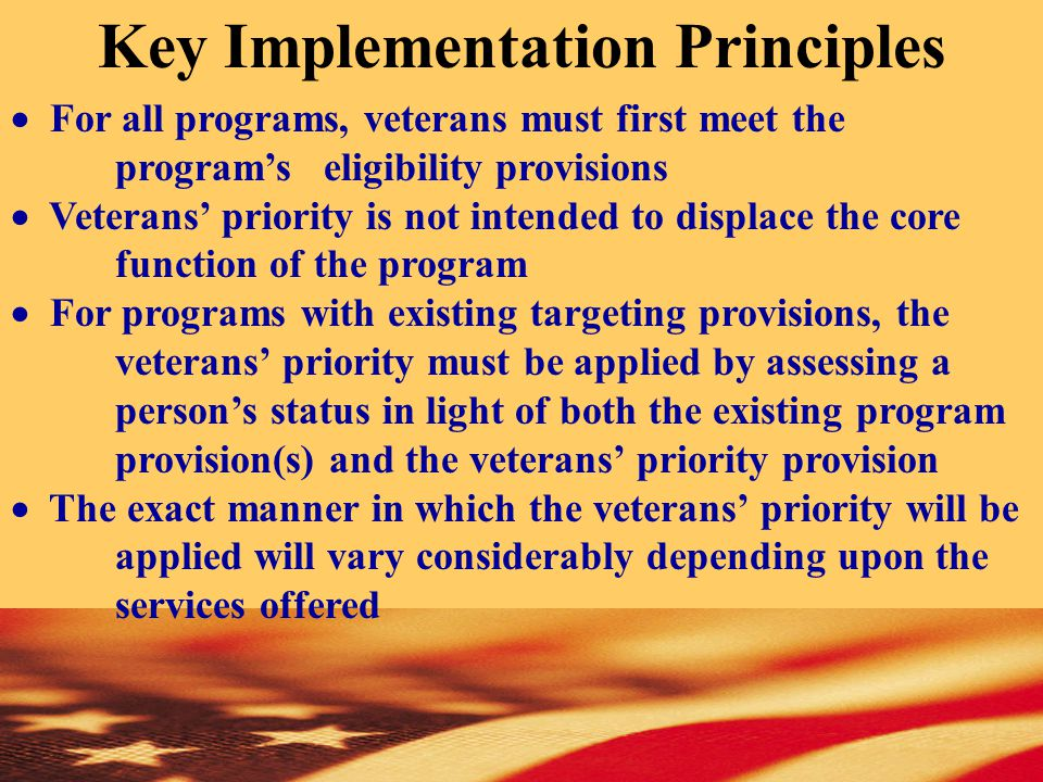  For all programs, veterans must first meet the program's eligibility provisions  Veterans' priority is not intended to displace the core function of the program  For programs with existing targeting provisions, the veterans' priority must be applied by assessing a person's status in light of both the existing program provision(s) and the veterans' priority provision  The exact manner in which the veterans' priority will be applied will vary considerably depending upon the services offered Key Implementation Principles