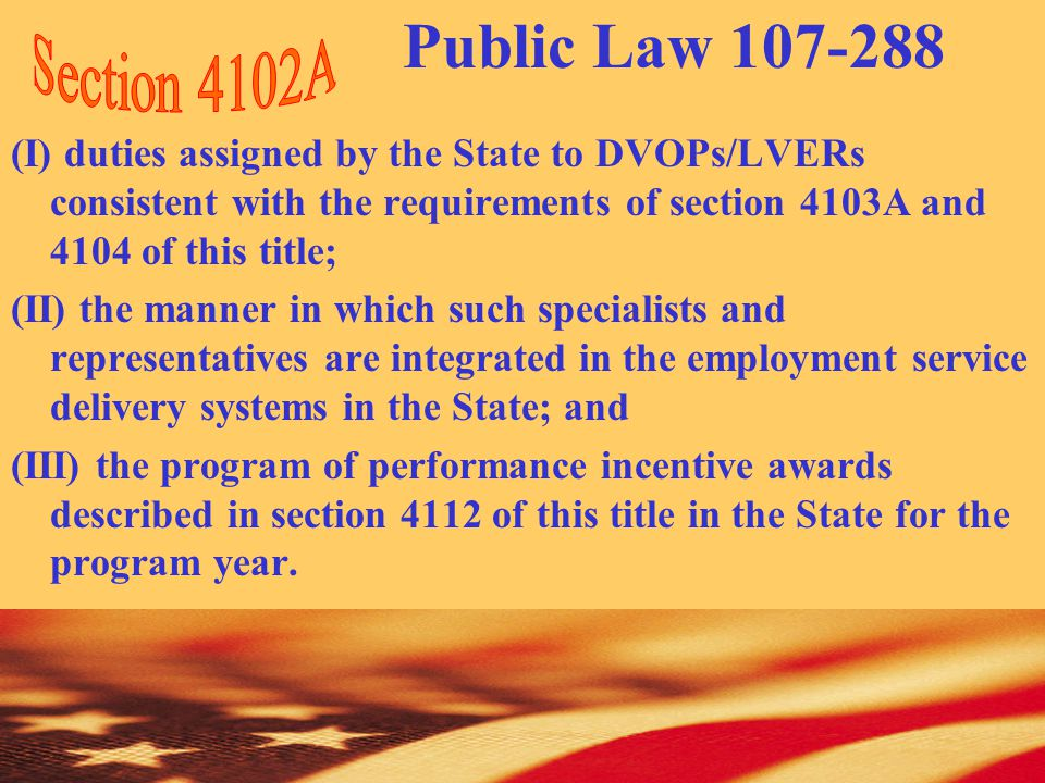 (I) duties assigned by the State to DVOPs/LVERs consistent with the requirements of section 4103A and 4104 of this title; (II) the manner in which such specialists and representatives are integrated in the employment service delivery systems in the State; and (III) the program of performance incentive awards described in section 4112 of this title in the State for the program year.