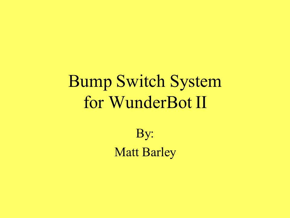 Bump Switch System for WunderBot II By: Matt Barley