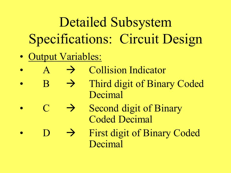 Detailed Subsystem Specifications: Circuit Design Output Variables: A  Collision Indicator B  Third digit of Binary Coded Decimal C  Second digit of Binary Coded Decimal D  First digit of Binary Coded Decimal