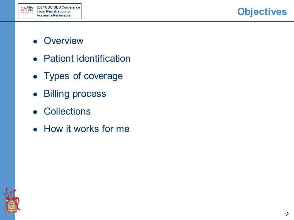 2007 UBO/UBU Conference From Registration to Accounts Receivable 2 Objectives Overview Patient identification Types of coverage Billing process Collections How it works for me