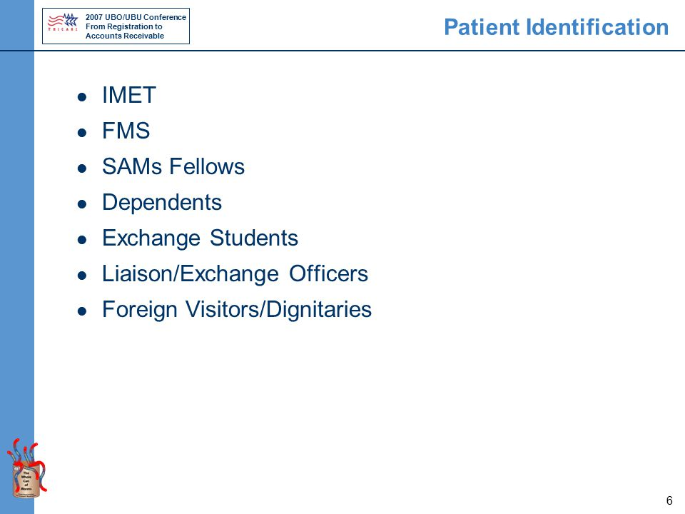 2007 UBO/UBU Conference From Registration to Accounts Receivable 6 Patient Identification IMET FMS SAMs Fellows Dependents Exchange Students Liaison/Exchange Officers Foreign Visitors/Dignitaries