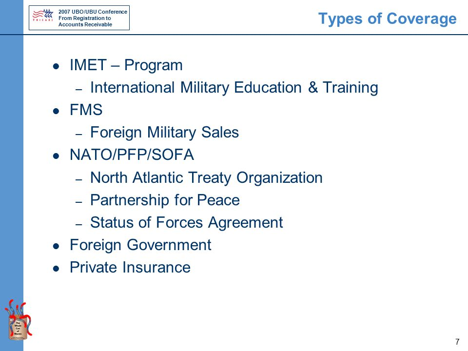 2007 UBO/UBU Conference From Registration to Accounts Receivable 7 Types of Coverage IMET – Program – International Military Education & Training FMS – Foreign Military Sales NATO/PFP/SOFA – North Atlantic Treaty Organization – Partnership for Peace – Status of Forces Agreement Foreign Government Private Insurance