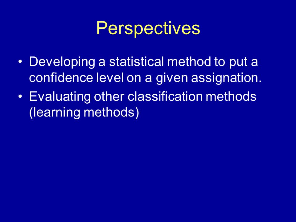 Perspectives Developing a statistical method to put a confidence level on a given assignation. Evaluating other classification methods (learning metho