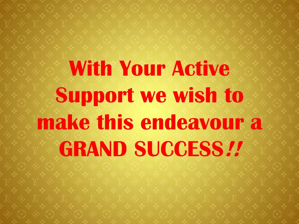 With Your Active Support we wish to make this endeavour a GRAND SUCCESS!!