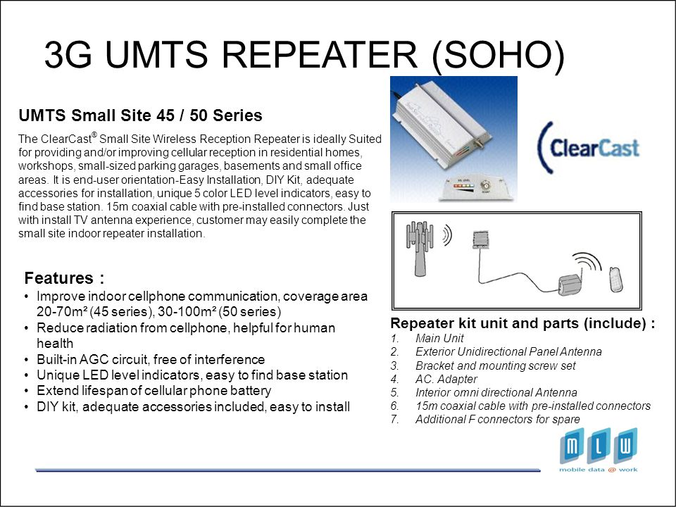 3G UMTS REPEATER (SOHO) UMTS Small Site 45 / 50 Series The ClearCast ® Small Site Wireless Reception Repeater is ideally Suited for providing and/or i