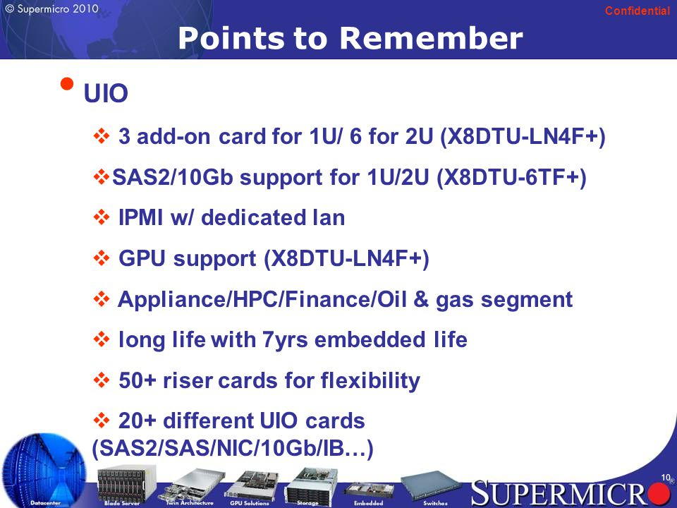 Confidential 10 UIO  3 add-on card for 1U/ 6 for 2U (X8DTU-LN4F+)  SAS2/10Gb support for 1U/2U (X8DTU-6TF+)  IPMI w/ dedicated lan  GPU support (X8DTU-LN4F+)  Appliance/HPC/Finance/Oil & gas segment  long life with 7yrs embedded life  50+ riser cards for flexibility  20+ different UIO cards (SAS2/SAS/NIC/10Gb/IB…) Points to Remember