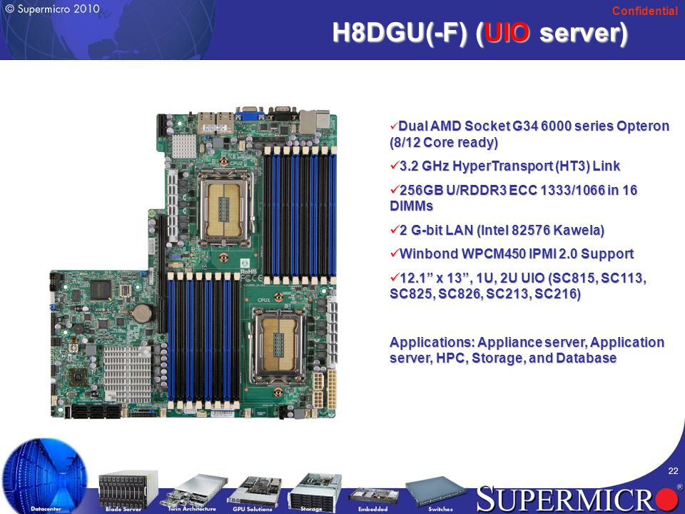 Confidential 22 H8DGU(-F) (UIO server) Dual AMD Socket G34 6000 series Opteron (8/12 Core ready) Dual AMD Socket G34 6000 series Opteron (8/12 Core ready) 3.2 GHz HyperTransport (HT3) Link 3.2 GHz HyperTransport (HT3) Link 256GB U/RDDR3 ECC 1333/1066 in 16 DIMMs 256GB U/RDDR3 ECC 1333/1066 in 16 DIMMs 2 G-bit LAN (Intel 82576 Kawela) 2 G-bit LAN (Intel 82576 Kawela) Winbond WPCM450 IPMI 2.0 Support Winbond WPCM450 IPMI 2.0 Support 12.1 x 13 , 1U, 2U UIO (SC815, SC113, SC825, SC826, SC213, SC216) 12.1 x 13 , 1U, 2U UIO (SC815, SC113, SC825, SC826, SC213, SC216) Applications: Appliance server, Application server, HPC, Storage, and Database