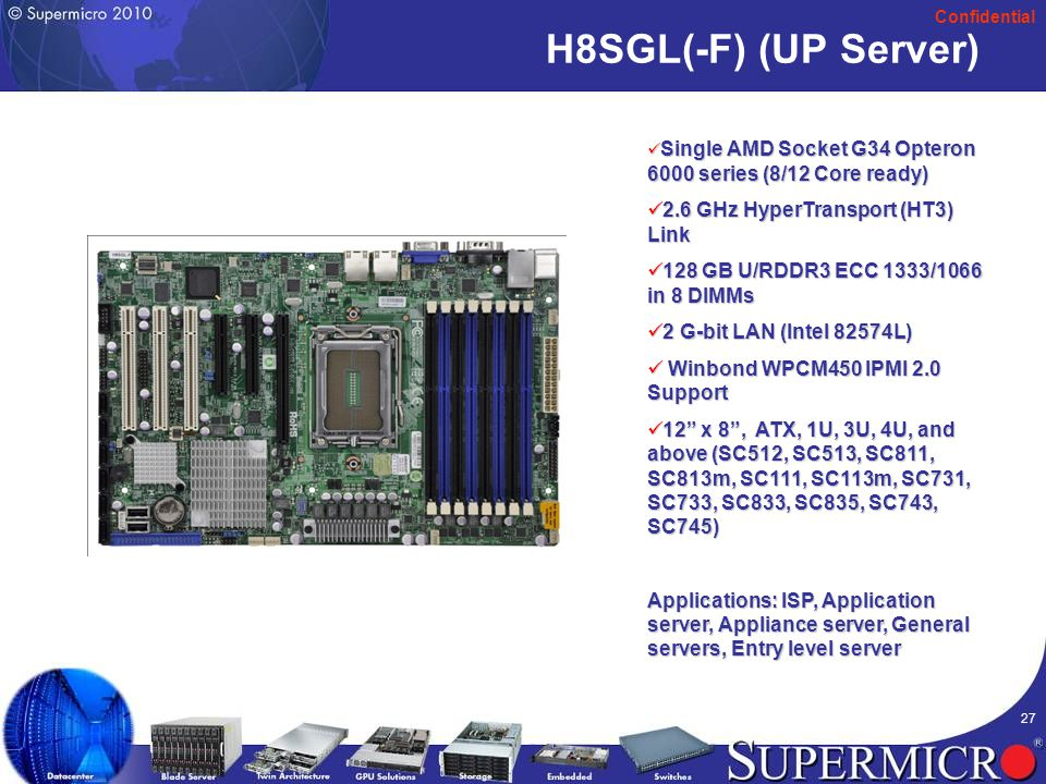 Confidential 27 H8SGL(-F) (UP Server) Single AMD Socket G34 Opteron 6000 series (8/12 Core ready) Single AMD Socket G34 Opteron 6000 series (8/12 Core ready) 2.6 GHz HyperTransport (HT3) Link 2.6 GHz HyperTransport (HT3) Link 128 GB U/RDDR3 ECC 1333/1066 in 8 DIMMs 128 GB U/RDDR3 ECC 1333/1066 in 8 DIMMs 2 G-bit LAN (Intel 82574L) 2 G-bit LAN (Intel 82574L) Winbond WPCM450 IPMI 2.0 Support Winbond WPCM450 IPMI 2.0 Support 12 x 8 , ATX, 1U, 3U, 4U, and above (SC512, SC513, SC811, SC813m, SC111, SC113m, SC731, SC733, SC833, SC835, SC743, SC745) 12 x 8 , ATX, 1U, 3U, 4U, and above (SC512, SC513, SC811, SC813m, SC111, SC113m, SC731, SC733, SC833, SC835, SC743, SC745) Applications: ISP, Application server, Appliance server, General servers, Entry level server