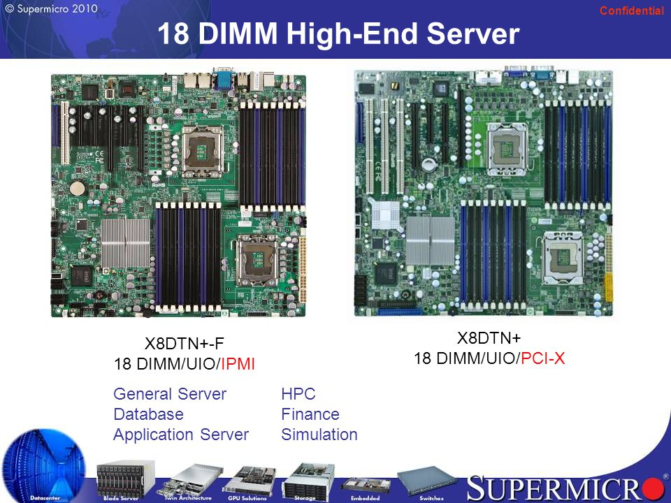 Confidential X8QB6/E-F Intel Nehalem-EX MP Xeon Quad Intel Nehalem-EX MP Xeon Intel Boxboro-EX chipset Intel Boxboro-EX chipset 256GB DDR3 Reg ECC in 32 DIMM 256GB DDR3 Reg ECC in 32 DIMM 2 PCI-E 2.0 x16 2 PCI-E 2.0 x16 or 1 PCI-E 2.0 x16 and 2 PCI-E 2.0 x8 or 4 PCI-E 2.0 x8 LSI SASII 2108 for 8 ports SAS2 (HW RAID 0,1, 5, 6,10, 60) LSI SASII 2108 for 8 ports SAS2 (HW RAID 0,1, 5, 6,10, 60) IPMI/KVM with dedicated Lan IPMI/KVM with dedicated Lan 6 SATA2 ports 6 SATA2 ports Intel 82576 Dual Gigabit LAN Intel 82576 Dual Gigabit LAN 4-Pin PWM Fan Speed control 4-Pin PWM Fan Speed control 16 x 17 16 x 17 Chassis; SC818TQ-1400B; SC748TQ- R1400B Chassis; SC818TQ-1400B; SC748TQ- R1400B Sample Now Sample Now Area of Focus: Virtualization, HPC, Database, Finance, Oil & Gas, University/Labs Area of Focus: Virtualization, HPC, Database, Finance, Oil & Gas, University/Labs