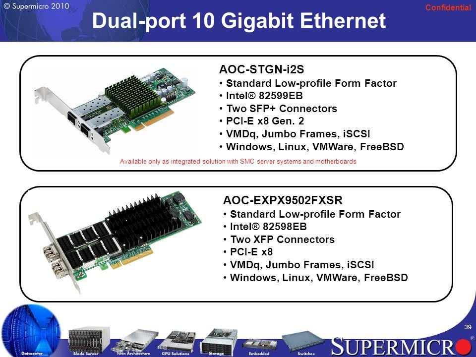 Confidential 39 Dual-port 10 Gigabit Ethernet AOC-STGN-i2S Standard Low-profile Form Factor Intel® 82599EB Two SFP+ Connectors PCI-E x8 Gen.