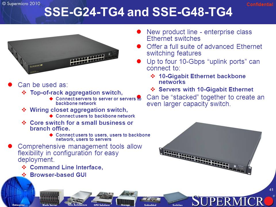 Confidential 41 SSE-G24-TG4 and SSE-G48-TG4 New product line - enterprise class Ethernet switches Offer a full suite of advanced Ethernet switching features Up to four 10-Gbps uplink ports can connect to:  10-Gigabit Ethernet backbone networks  Servers with 10-Gigabit Ethernet Can be stacked together to create an even larger capacity switch.